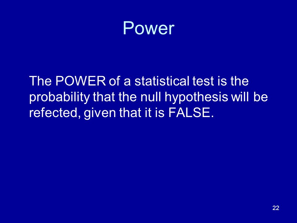 Power The POWER of a statistical test is the probability that the null hypothesis will be refected, given that it is FALSE.