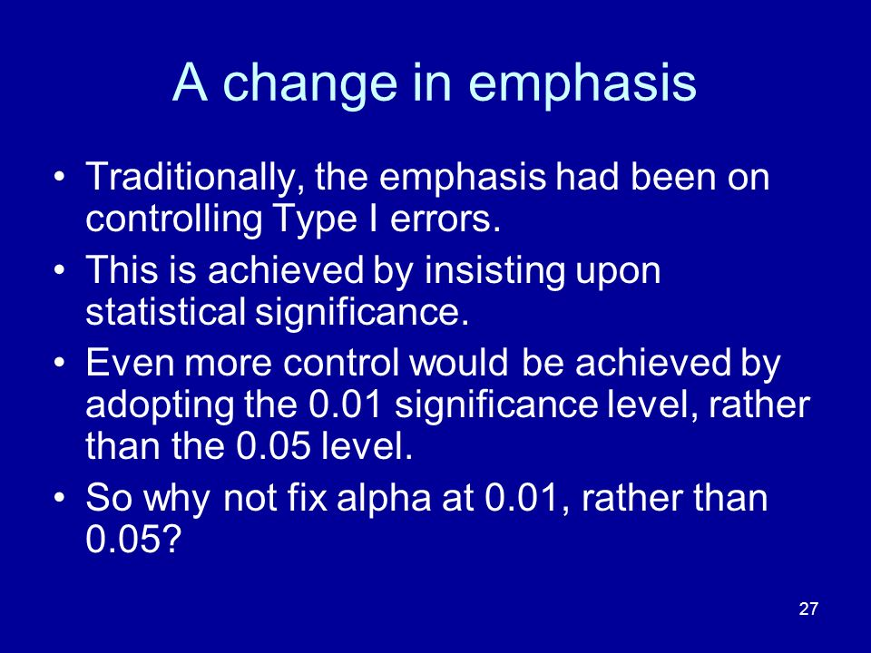 A change in emphasis Traditionally, the emphasis had been on controlling Type I errors. This is achieved by insisting upon statistical significance.