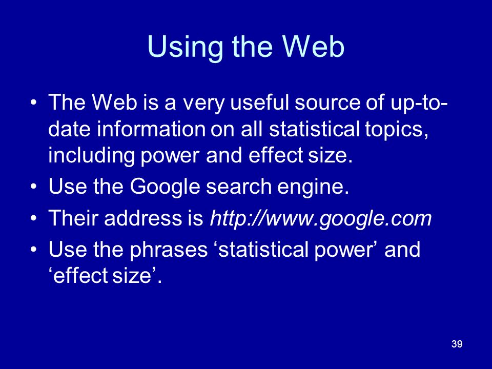 Using the Web The Web is a very useful source of up-to-date information on all statistical topics, including power and effect size.
