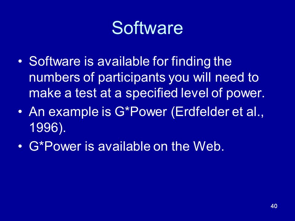 Software Software is available for finding the numbers of participants you will need to make a test at a specified level of power.