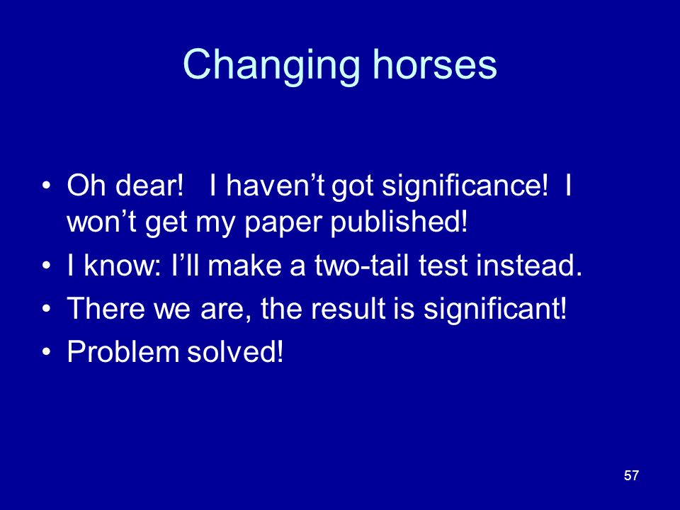 Changing horses Oh dear! I haven't got significance! I won't get my paper published! I know: I'll make a two-tail test instead.