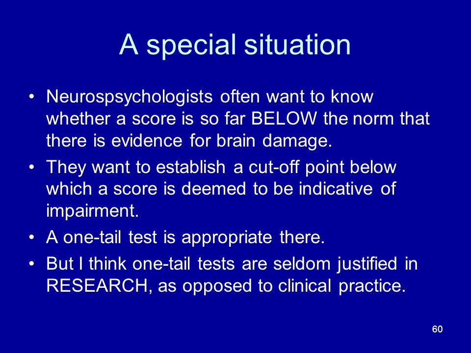 A special situation Neurospsychologists often want to know whether a score is so far BELOW the norm that there is evidence for brain damage.