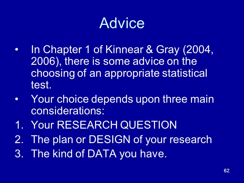 Advice In Chapter 1 of Kinnear & Gray (2004, 2006), there is some advice on the choosing of an appropriate statistical test.