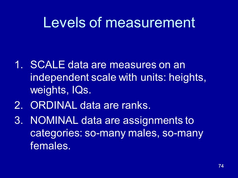 Levels of measurement SCALE data are measures on an independent scale with units: heights, weights, IQs.