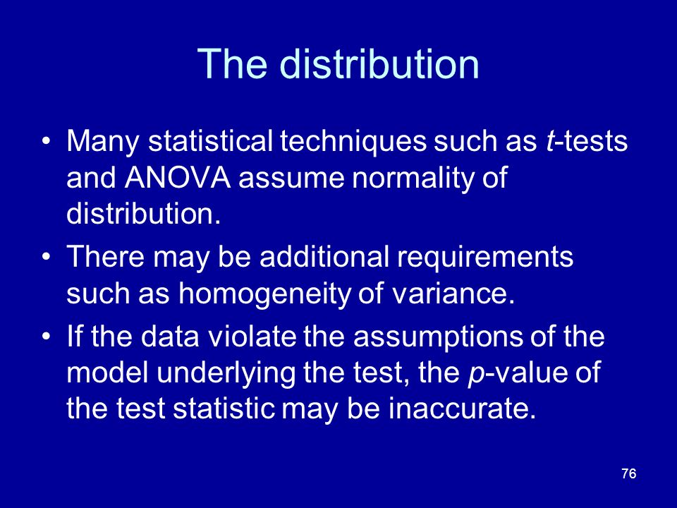 The distribution Many statistical techniques such as t-tests and ANOVA assume normality of distribution.