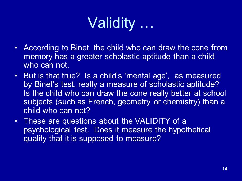 Validity … According to Binet, the child who can draw the cone from memory has a greater scholastic aptitude than a child who can not.
