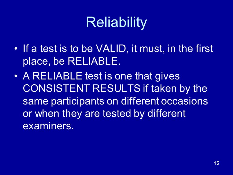 Reliability If a test is to be VALID, it must, in the first place, be RELIABLE.