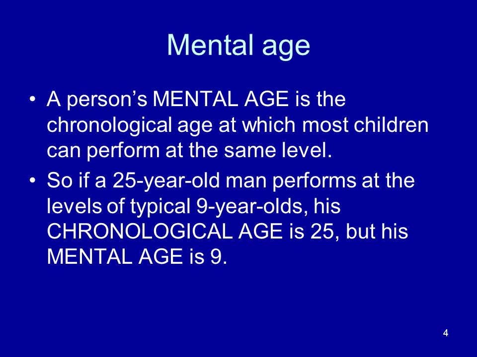 Mental age A person's MENTAL AGE is the chronological age at which most children can perform at the same level.