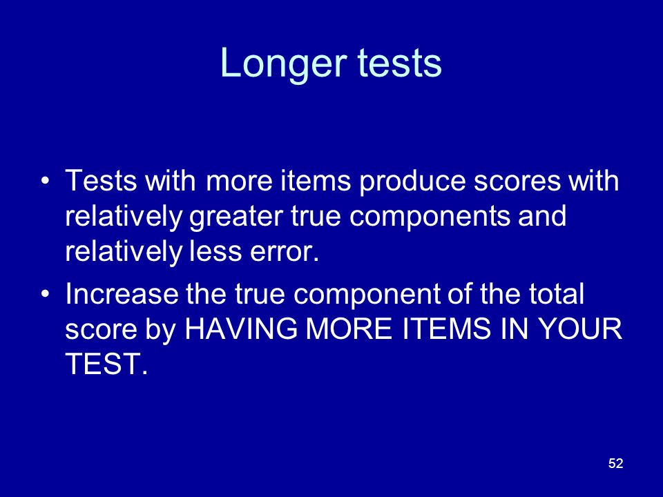 Longer tests Tests with more items produce scores with relatively greater true components and relatively less error.