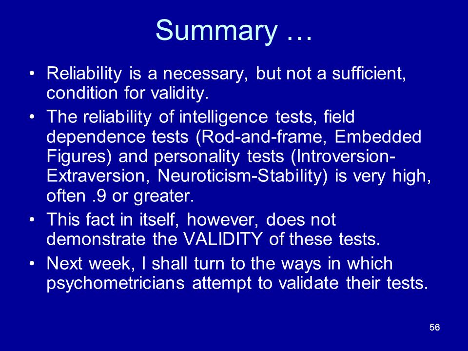 Summary … Reliability is a necessary, but not a sufficient, condition for validity.
