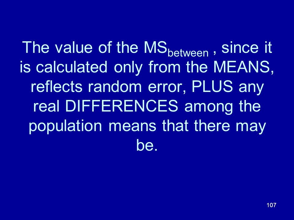 The value of the MSbetween , since it is calculated only from the MEANS, reflects random error, PLUS any real DIFFERENCES among the population means that there may be.