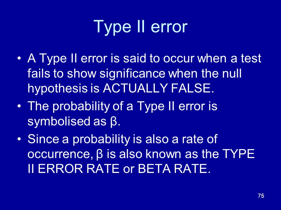 Type II error A Type II error is said to occur when a test fails to show significance when the null hypothesis is ACTUALLY FALSE.