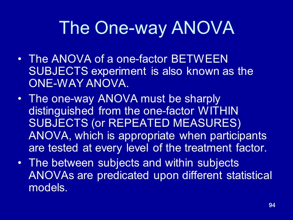 The One-way ANOVA The ANOVA of a one-factor BETWEEN SUBJECTS experiment is also known as the ONE-WAY ANOVA.