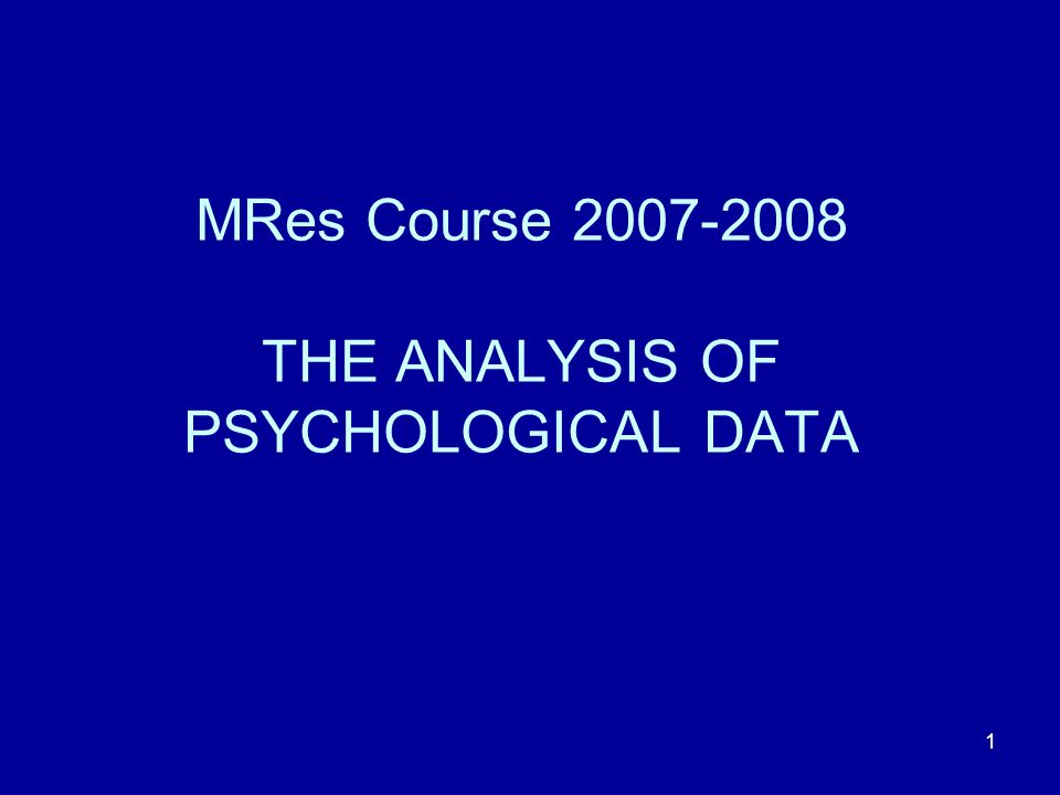 MRes Course 2007-2008 THE ANALYSIS OF PSYCHOLOGICAL DATA