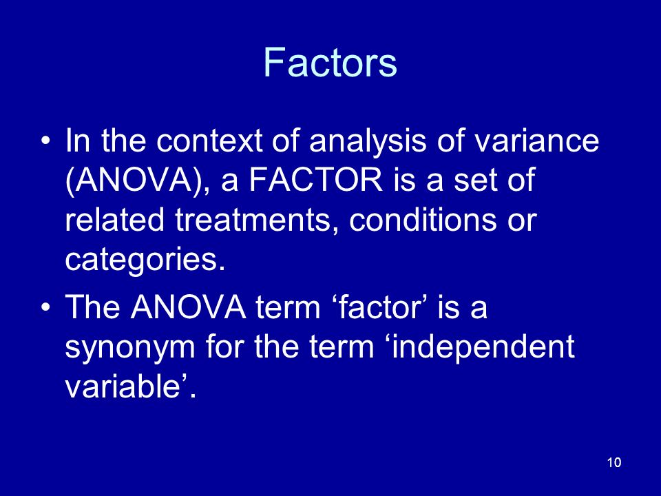 Factors In the context of analysis of variance (ANOVA), a FACTOR is a set of related treatments, conditions or categories.