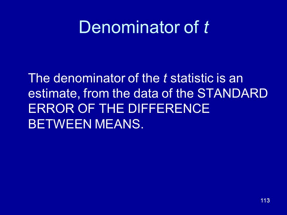 Denominator of t The denominator of the t statistic is an estimate, from the data of the STANDARD ERROR OF THE DIFFERENCE BETWEEN MEANS.