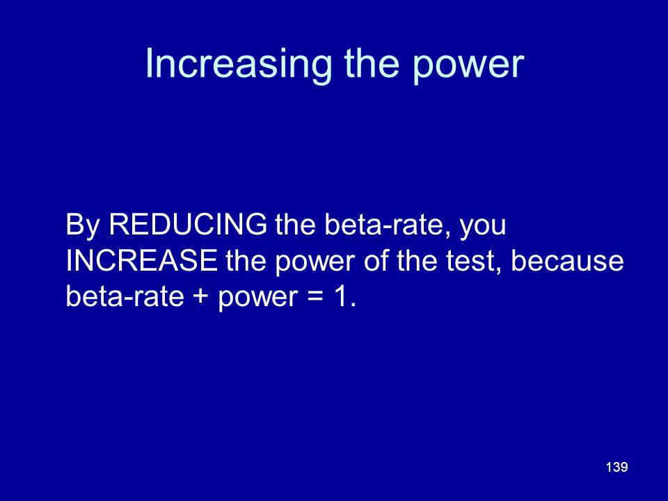 Increasing the power By REDUCING the beta-rate, you INCREASE the power of the test, because beta-rate + power = 1.