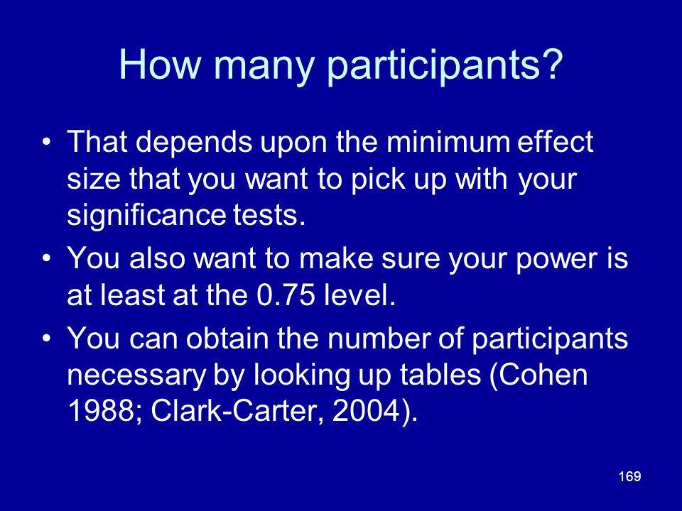 How many participants That depends upon the minimum effect size that you want to pick up with your significance tests.
