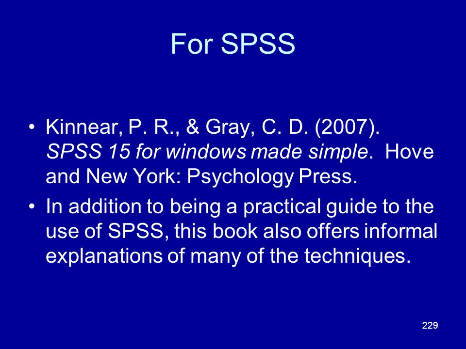 For SPSS Kinnear, P. R., & Gray, C. D. (2007). SPSS 15 for windows made simple. Hove and New York: Psychology Press.