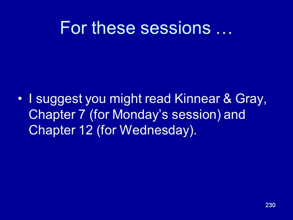 For these sessions … I suggest you might read Kinnear & Gray, Chapter 7 (for Monday's session) and Chapter 12 (for Wednesday).