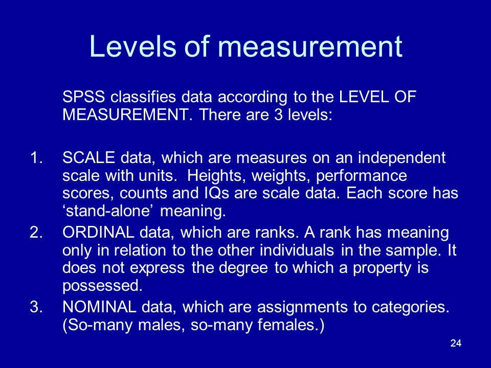 Levels of measurement SPSS classifies data according to the LEVEL OF MEASUREMENT. There are 3 levels: