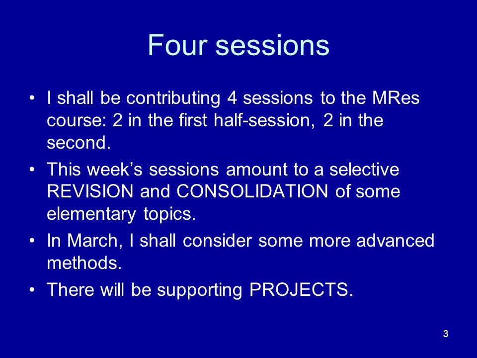 Four sessions I shall be contributing 4 sessions to the MRes course: 2 in the first half-session, 2 in the second.