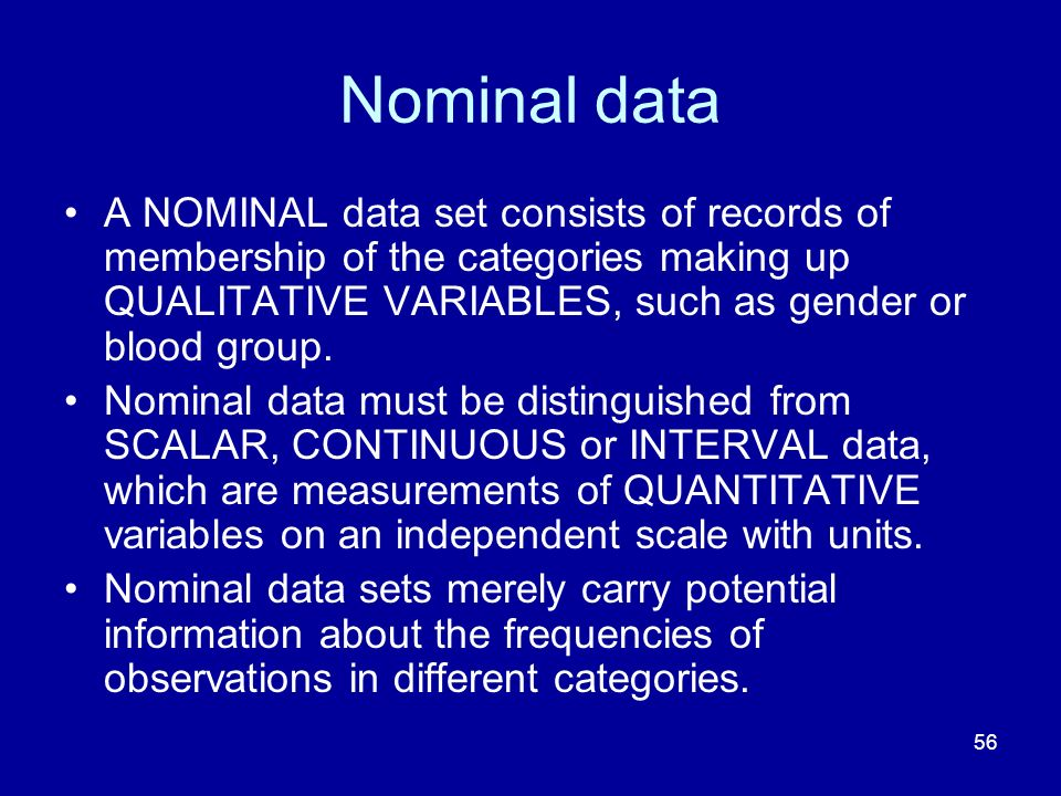 Nominal data A NOMINAL data set consists of records of membership of the categories making up QUALITATIVE VARIABLES, such as gender or blood group.