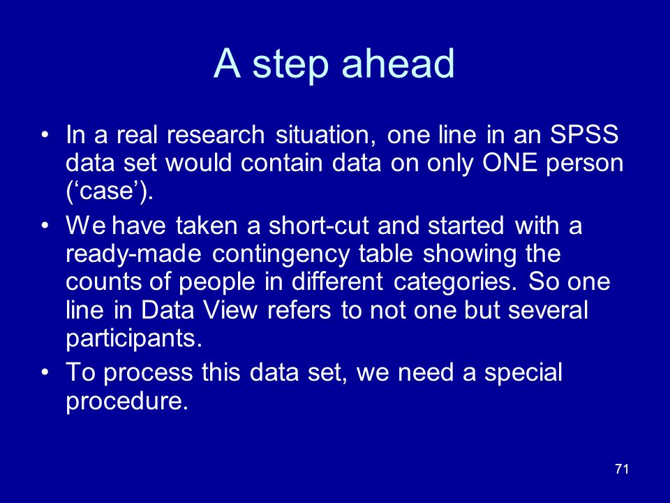 A step ahead In a real research situation, one line in an SPSS data set would contain data on only ONE person ('case').