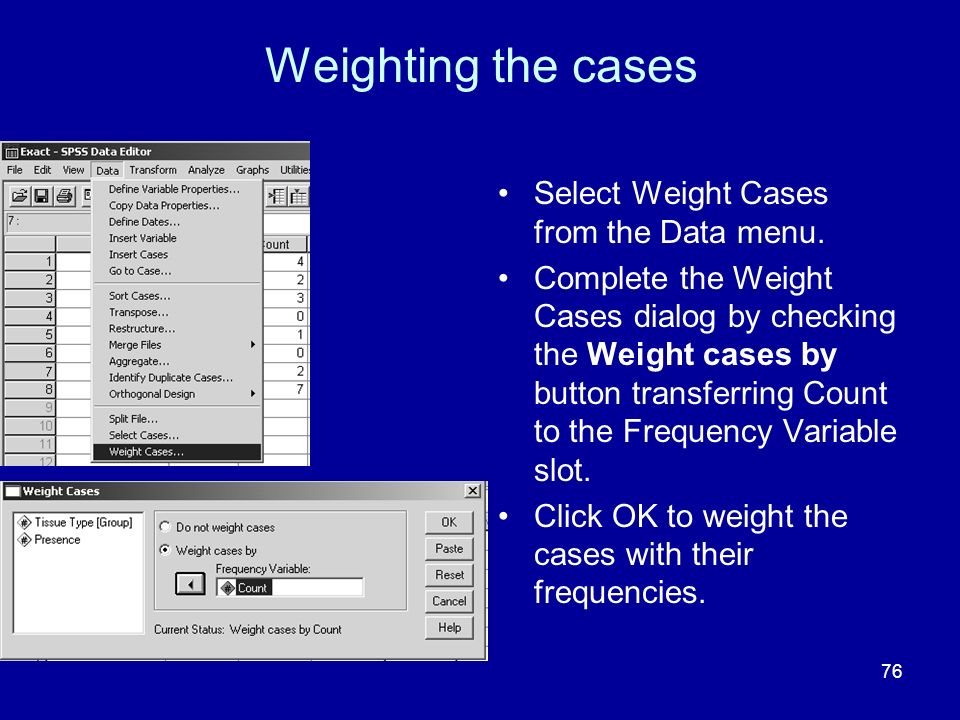 Weighting the cases Select Weight Cases from the Data menu.