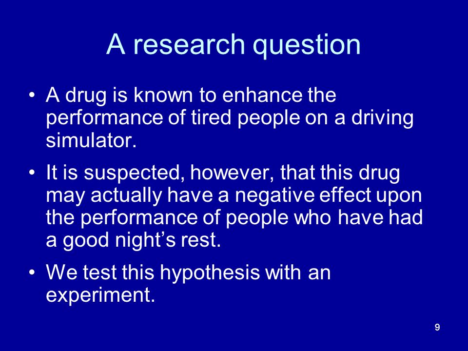 A research question A drug is known to enhance the performance of tired people on a driving simulator.