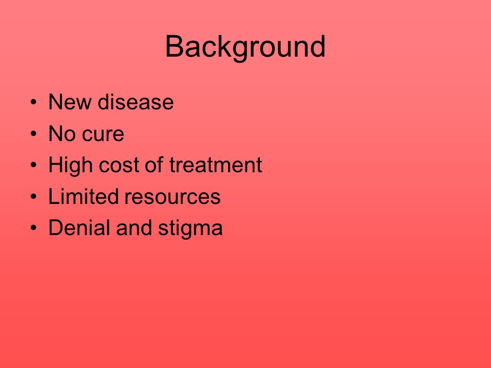 Background New disease No cure High cost of treatment