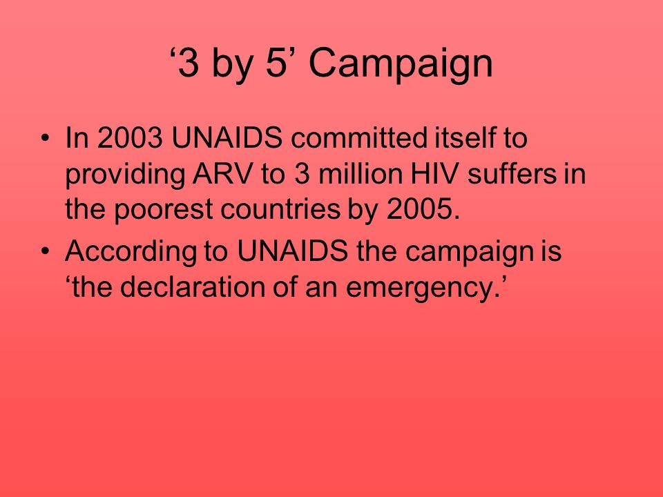 '3 by 5' Campaign In 2003 UNAIDS committed itself to providing ARV to 3 million HIV suffers in the poorest countries by 2005.