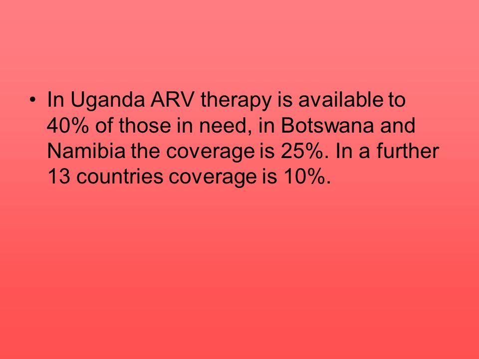 In Uganda ARV therapy is available to 40% of those in need, in Botswana and Namibia the coverage is 25%.