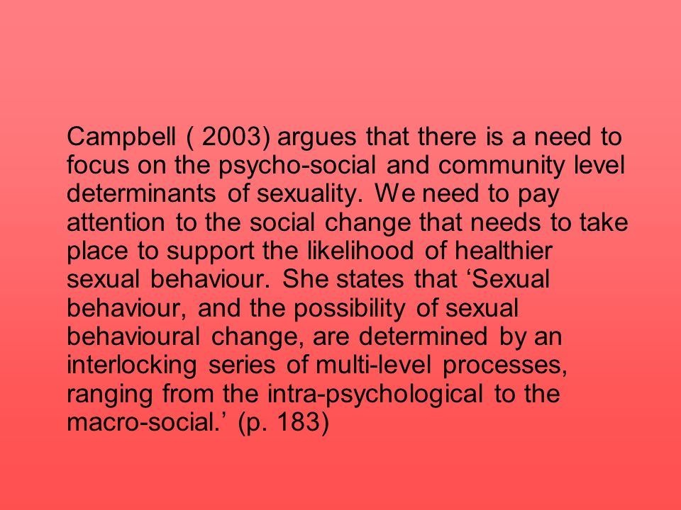 Campbell ( 2003) argues that there is a need to focus on the psycho-social and community level determinants of sexuality.