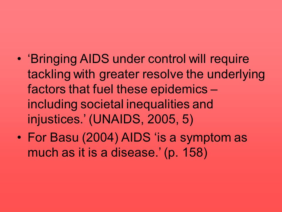 'Bringing AIDS under control will require tackling with greater resolve the underlying factors that fuel these epidemics – including societal inequalities and injustices.' (UNAIDS, 2005, 5)