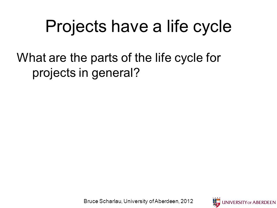 Projects have a life cycle