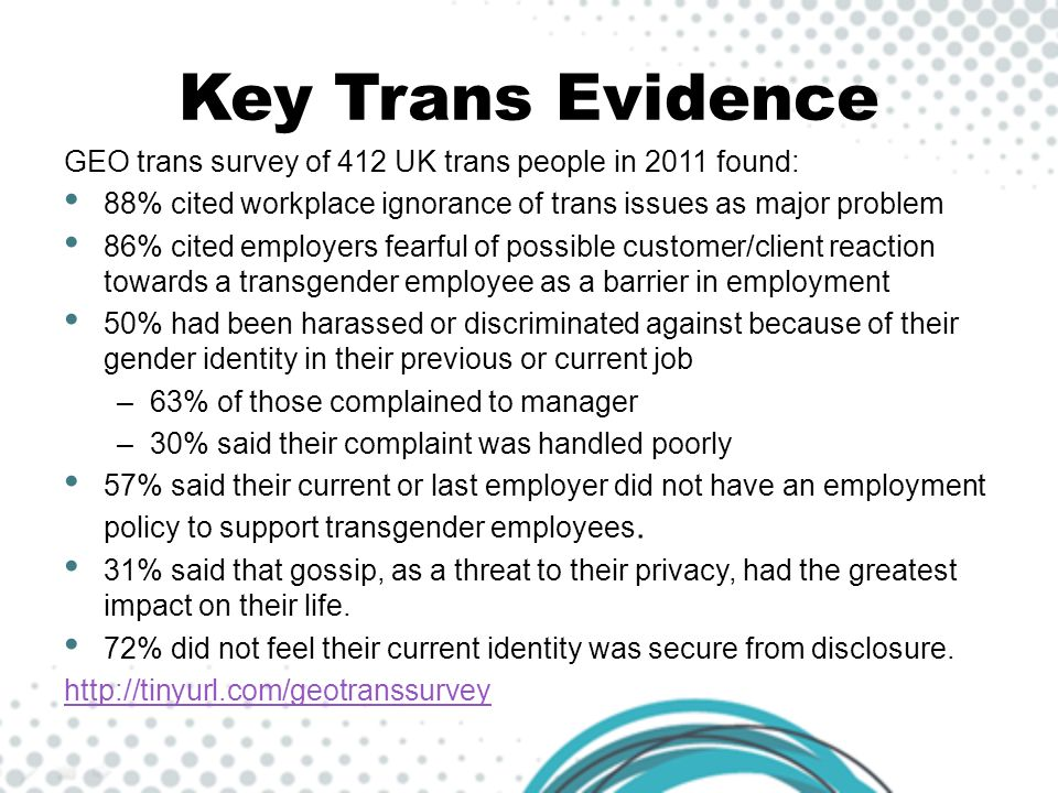 Key Trans Evidence GEO trans survey of 412 UK trans people in 2011 found: 88% cited workplace ignorance of trans issues as major problem.