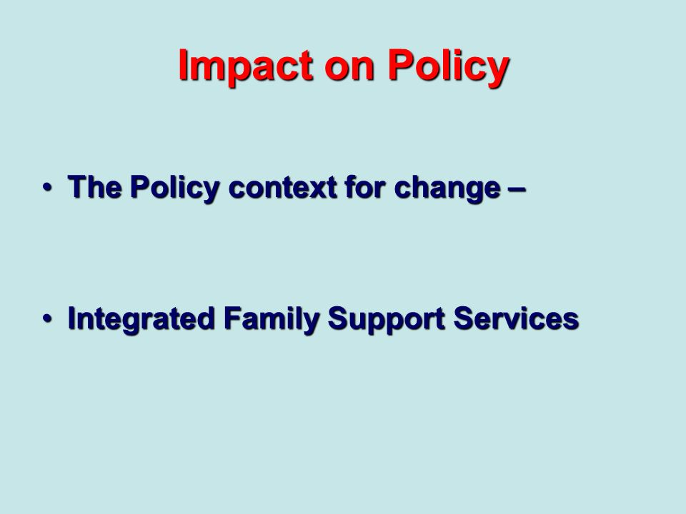 Impact on Policy The Policy context for change –