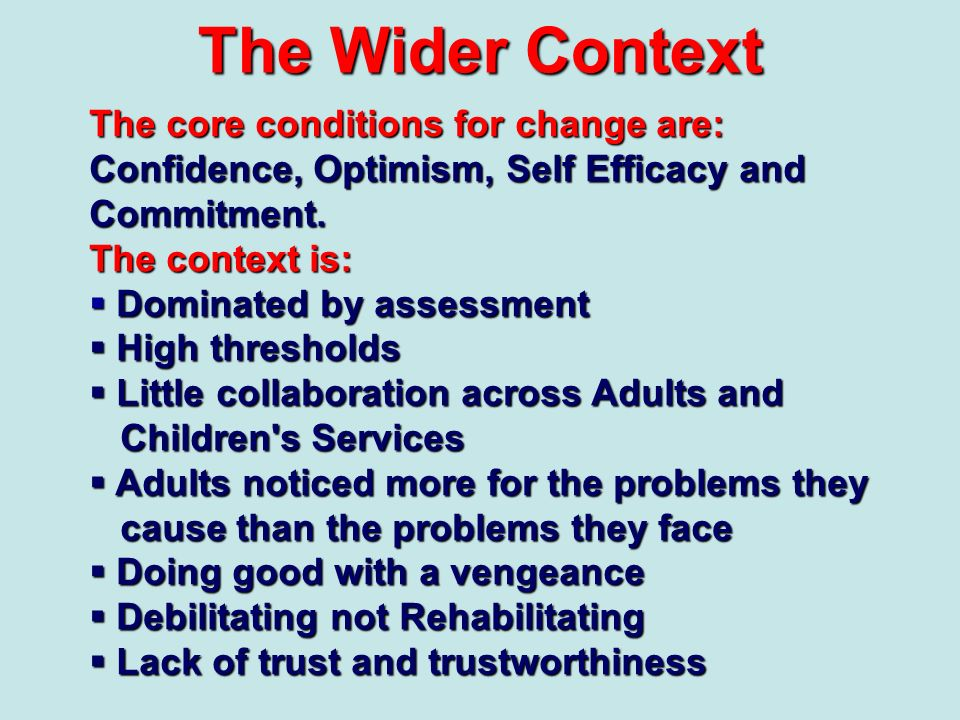 The Wider ContextThe core conditions for change are: Confidence, Optimism, Self Efficacy and Commitment.