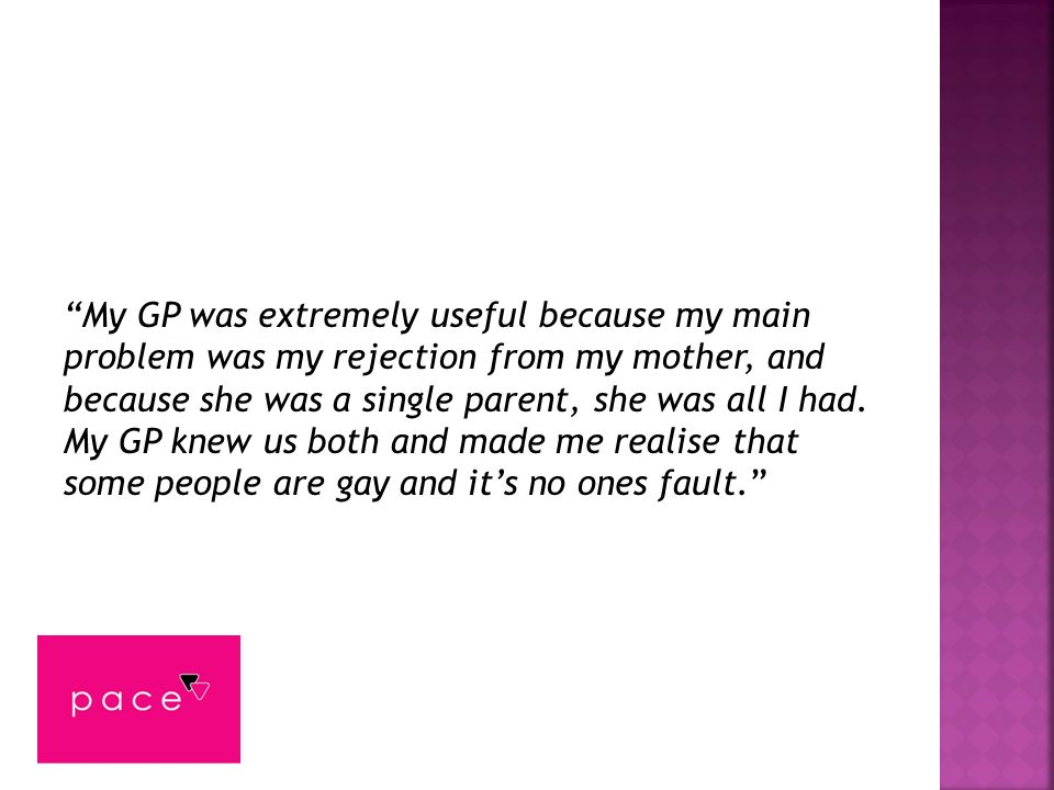 My GP was extremely useful because my main problem was my rejection from my mother, and because she was a single parent, she was all I had.
