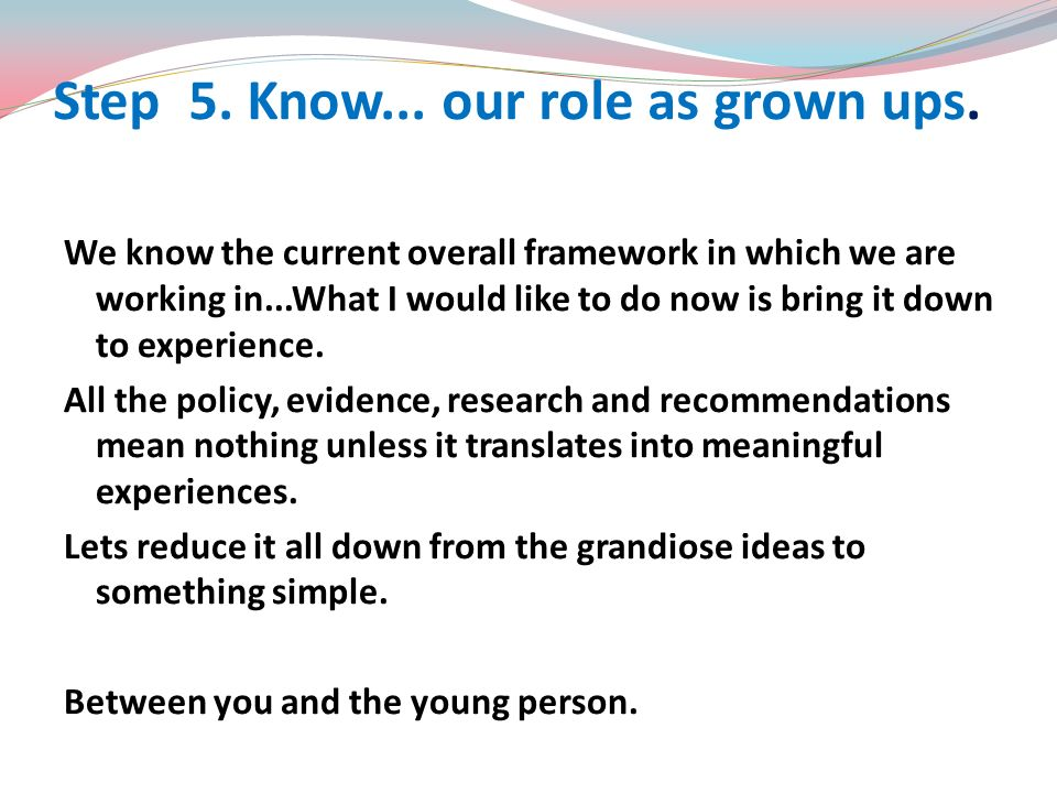 Step 5. Know... our role as grown ups.