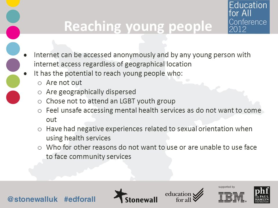 Reaching young people Internet can be accessed anonymously and by any young person with internet access regardless of geographical location.