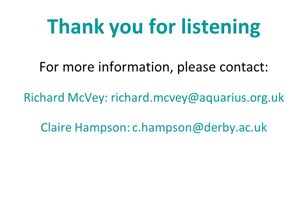 Thank you for listening For more information, please contact: Richard McVey: richard.mcvey@aquarius.org.uk Claire Hampson: c.hampson@derby.ac.uk