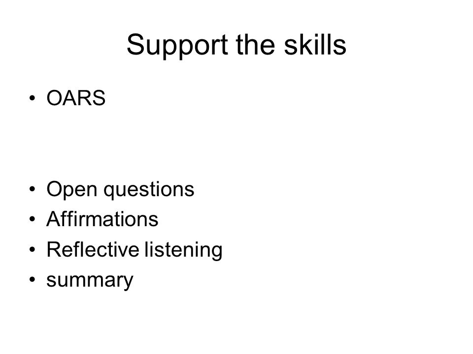 Support the skills OARS Open questions Affirmations