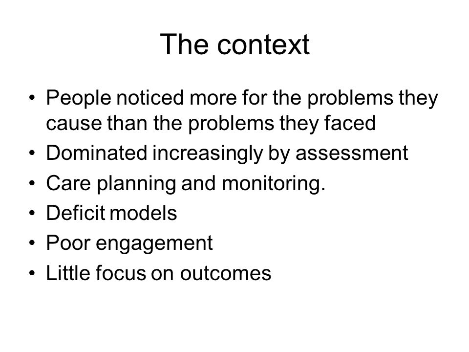 The context People noticed more for the problems they cause than the problems they faced. Dominated increasingly by assessment.