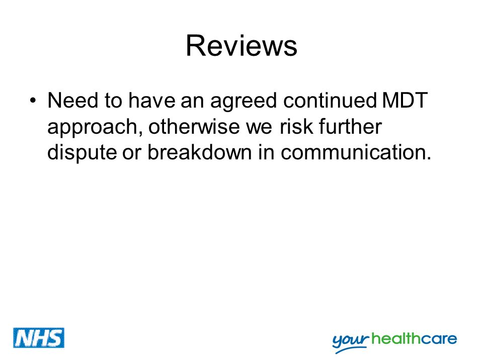 Reviews Need to have an agreed continued MDT approach, otherwise we risk further dispute or breakdown in communication.