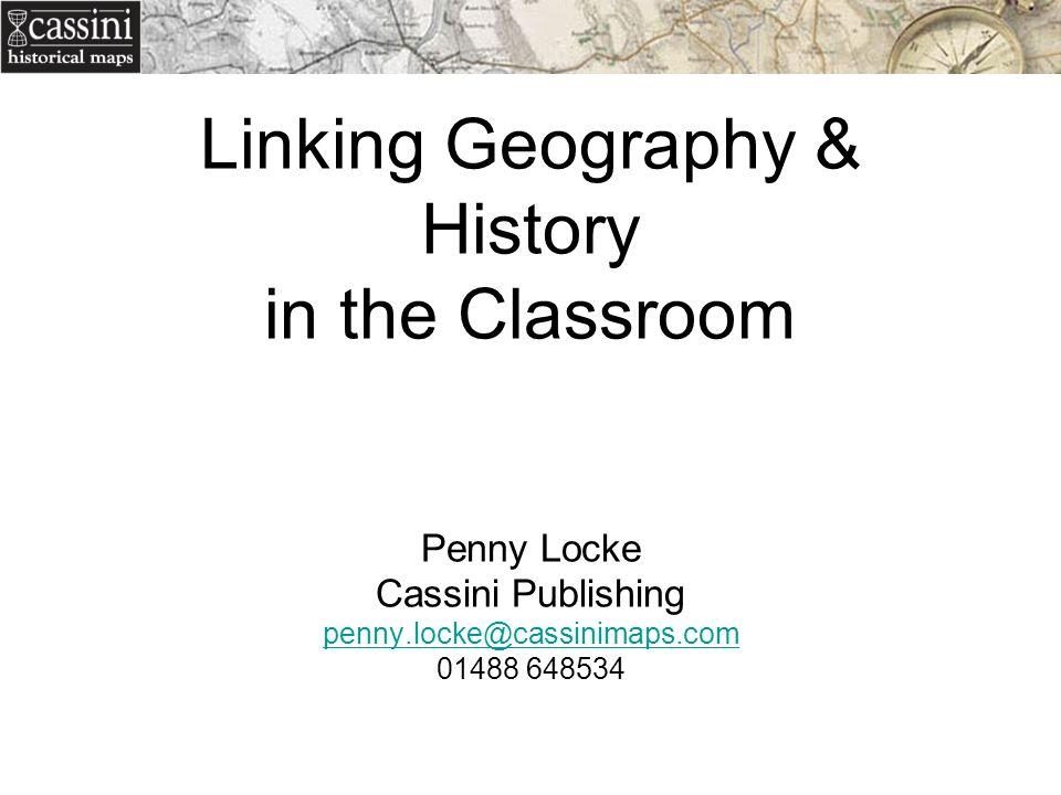 Linking Geography & History in the Classroom Penny Locke Cassini Publishing penny.locke@cassinimaps.com 01488 648534