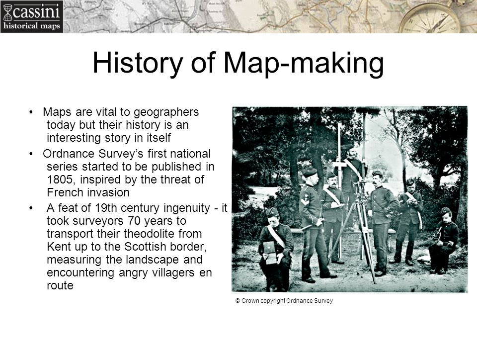 History of Map-making • Maps are vital to geographers today but their history is an interesting story in itself.