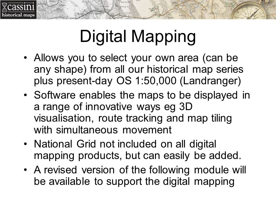 Digital Mapping Allows you to select your own area (can be any shape) from all our historical map series plus present-day OS 1:50,000 (Landranger)