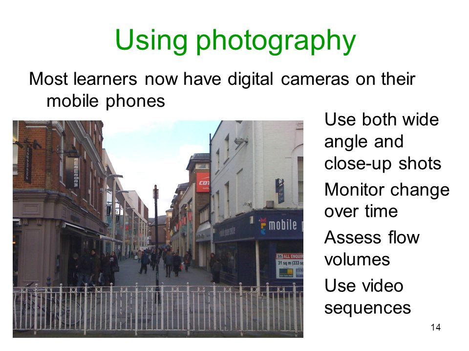Using photography Most learners now have digital cameras on their mobile phones. Use both wide angle and close-up shots.